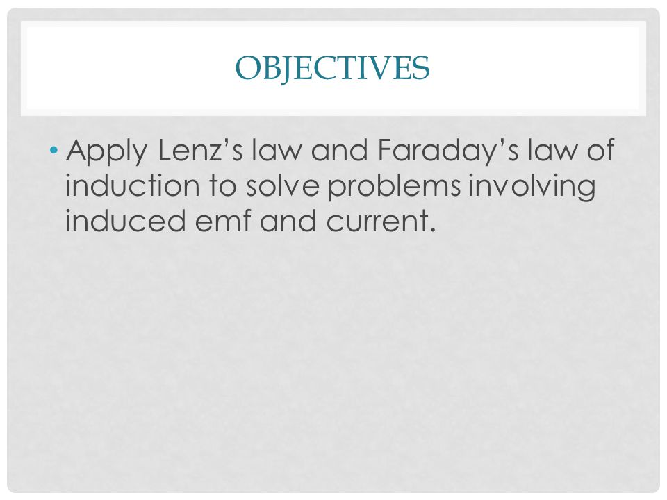 OBJECTIVES Apply Lenz's law and Faraday's law of induction to solve problems involving induced emf and current.