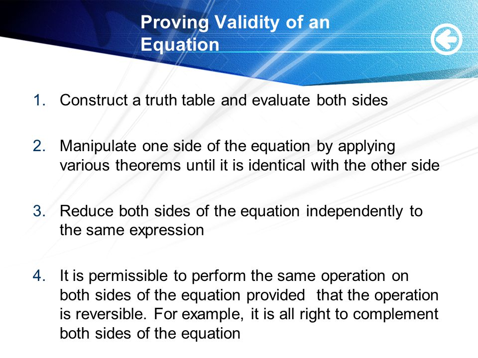 Proving Validity of an Equation 1.Construct a truth table and evaluate both sides 2.Manipulate one side of the equation by applying various theorems until it is identical with the other side 3.Reduce both sides of the equation independently to the same expression 4.It is permissible to perform the same operation on both sides of the equation provided that the operation is reversible.