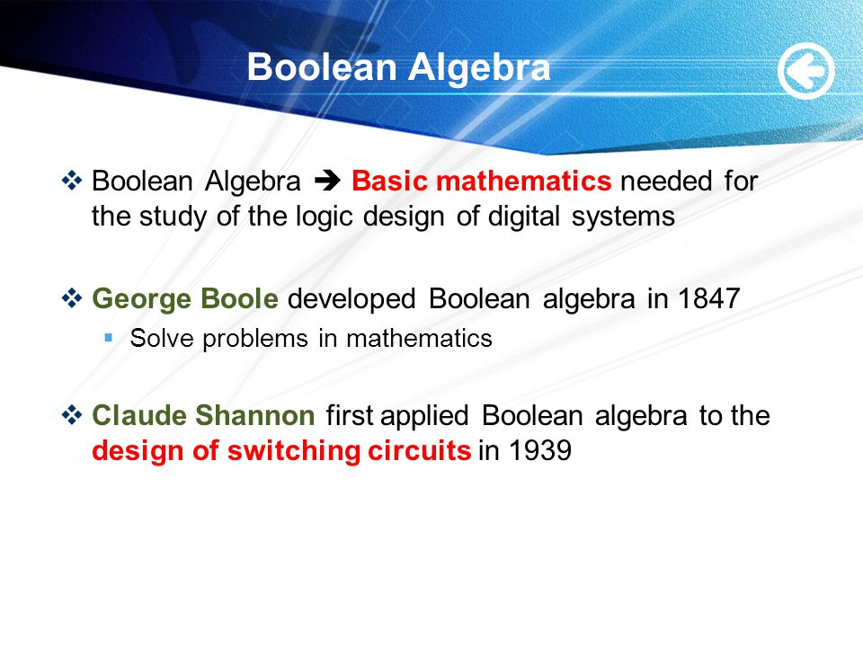 Boolean Algebra  Boolean Algebra  Basic mathematics needed for the study of the logic design of digital systems  George Boole developed Boolean algebra in 1847  Solve problems in mathematics  Claude Shannon first applied Boolean algebra to the design of switching circuits in 1939