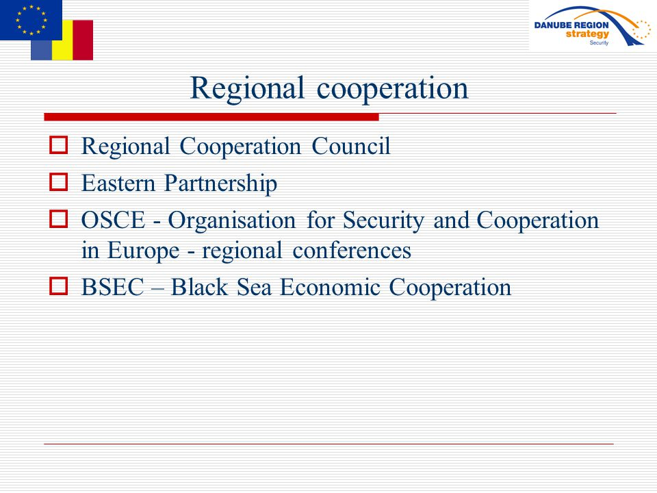 Regional cooperation  Regional Cooperation Council  Eastern Partnership  OSCE - Organisation for Security and Cooperation in Europe - regional conferences  BSEC – Black Sea Economic Cooperation