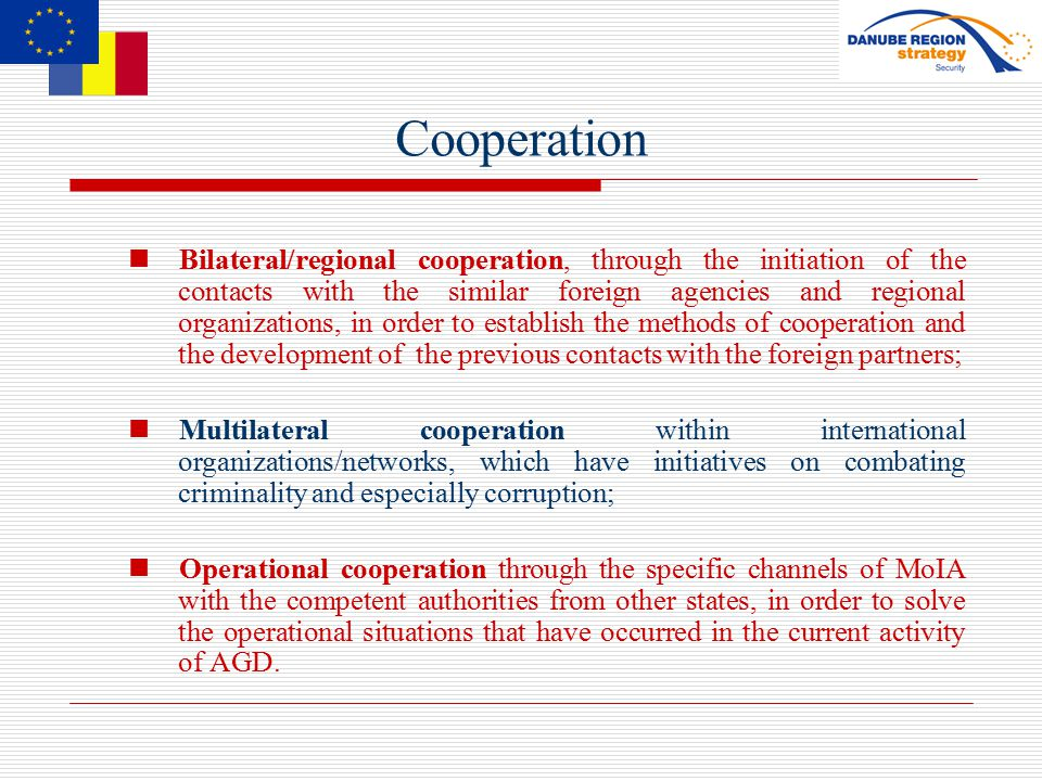 Cooperation Bilateral/regional cooperation, through the initiation of the contacts with the similar foreign agencies and regional organizations, in order to establish the methods of cooperation and the development of the previous contacts with the foreign partners; Multilateral cooperation within international organizations/networks, which have initiatives on combating criminality and especially corruption; Operational cooperation through the specific channels of MoIA with the competent authorities from other states, in order to solve the operational situations that have occurred in the current activity of AGD.