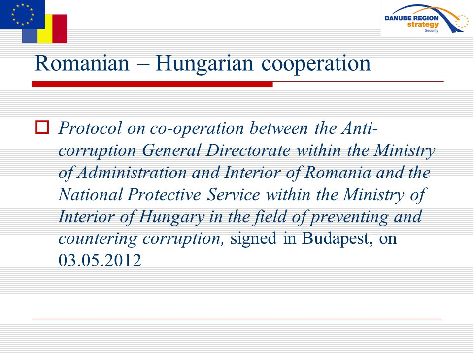 Romanian – Hungarian cooperation  Protocol on co-operation between the Anti- corruption General Directorate within the Ministry of Administration and Interior of Romania and the National Protective Service within the Ministry of Interior of Hungary in the field of preventing and countering corruption, signed in Budapest, on