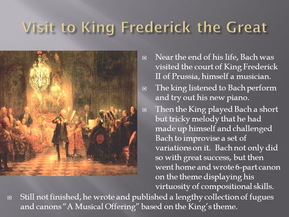 Near the end of his life, Bach was visited the court of King Frederick II of Prussia, himself a musician.