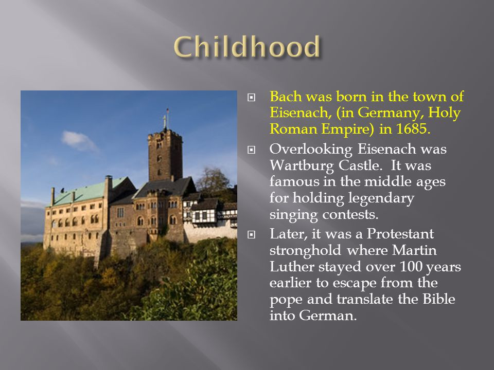  Bach was born in the town of Eisenach, (in Germany, Holy Roman Empire) in 1685.