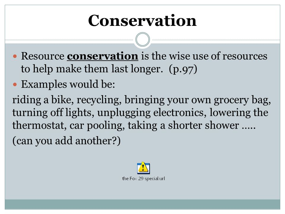 Conservation Resource conservation is the wise use of resources to help make them last longer.