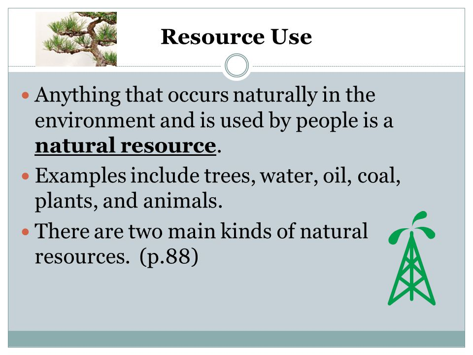 Resource Use Anything that occurs naturally in the environment and is used by people is a natural resource.