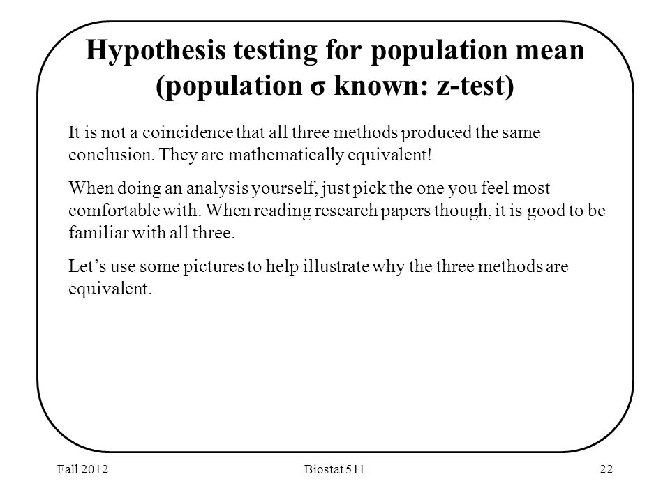 Fall 2012Biostat Hypothesis testing for population mean (population σ known: z-test) It is not a coincidence that all three methods produced the same conclusion.