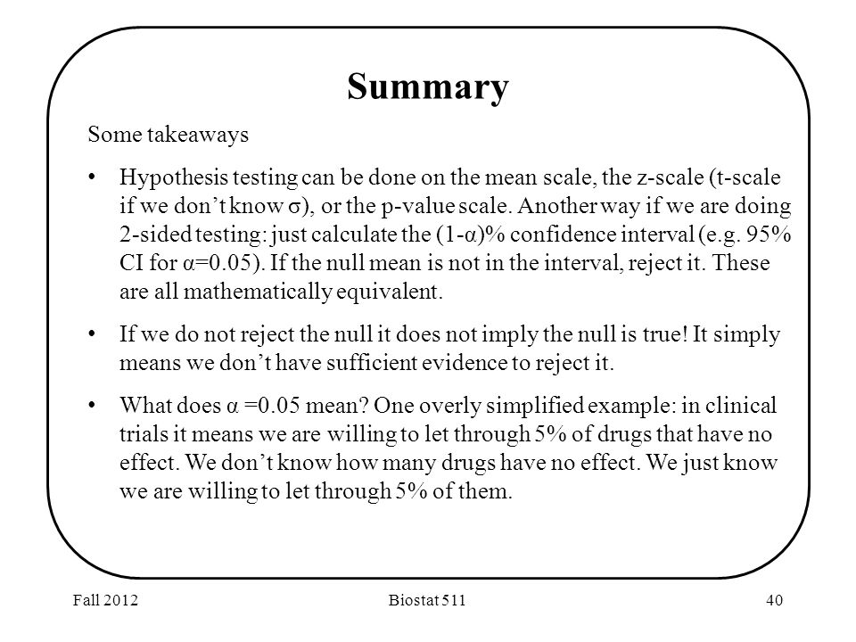 Fall 2012Biostat Summary Some takeaways Hypothesis testing can be done on the mean scale, the z-scale (t-scale if we don't know σ), or the p-value scale.