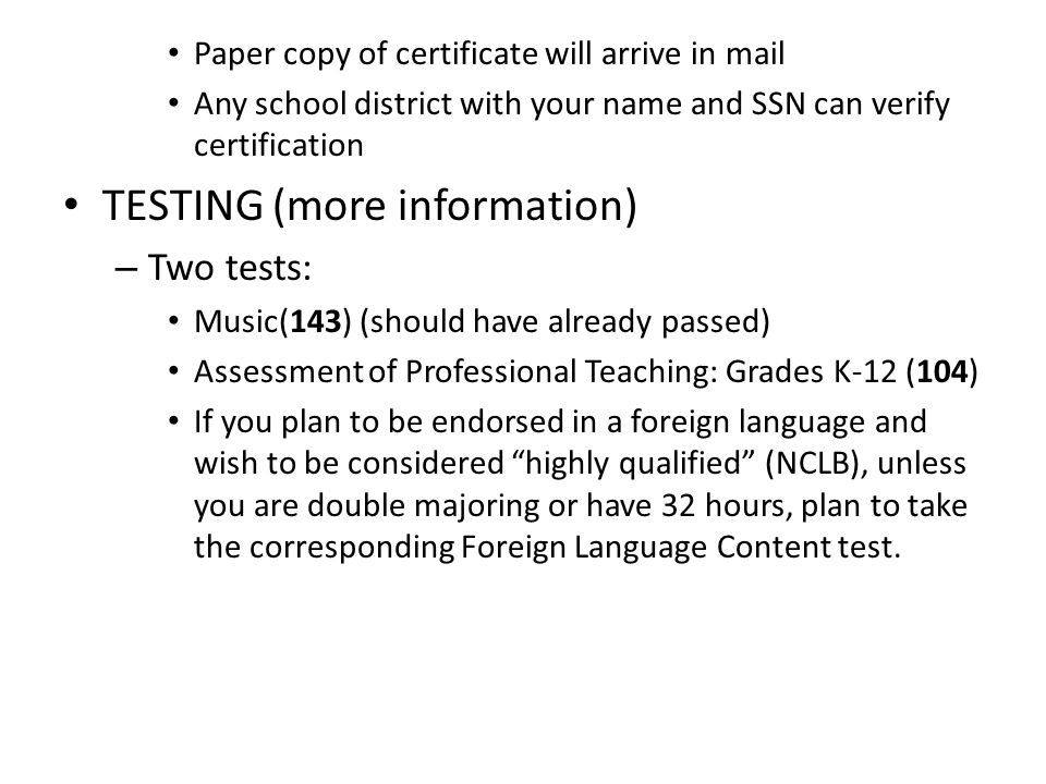 Paper copy of certificate will arrive in mail Any school district with your name and SSN can verify certification TESTING (more information) – Two tests: Music(143) (should have already passed) Assessment of Professional Teaching: Grades K-12 (104) If you plan to be endorsed in a foreign language and wish to be considered highly qualified (NCLB), unless you are double majoring or have 32 hours, plan to take the corresponding Foreign Language Content test.