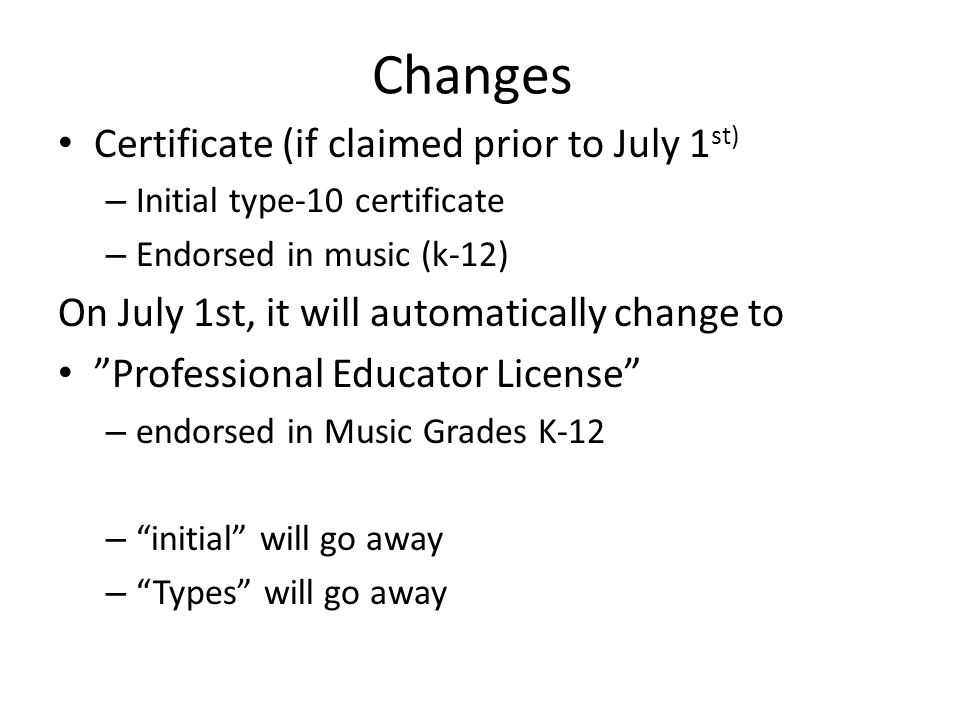 Changes Certificate (if claimed prior to July 1 st) – Initial type-10 certificate – Endorsed in music (k-12) On July 1st, it will automatically change to Professional Educator License – endorsed in Music Grades K-12 – initial will go away – Types will go away