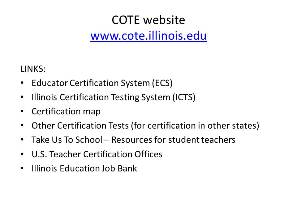 COTE website     LINKS: Educator Certification System (ECS) Illinois Certification Testing System (ICTS) Certification map Other Certification Tests (for certification in other states) Take Us To School – Resources for student teachers U.S.