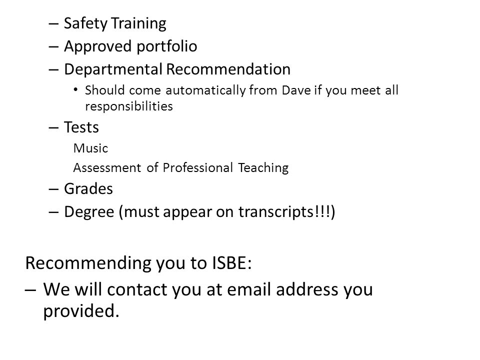 – Safety Training – Approved portfolio – Departmental Recommendation Should come automatically from Dave if you meet all responsibilities – Tests Music Assessment of Professional Teaching – Grades – Degree (must appear on transcripts!!!) Recommending you to ISBE: – We will contact you at  address you provided.