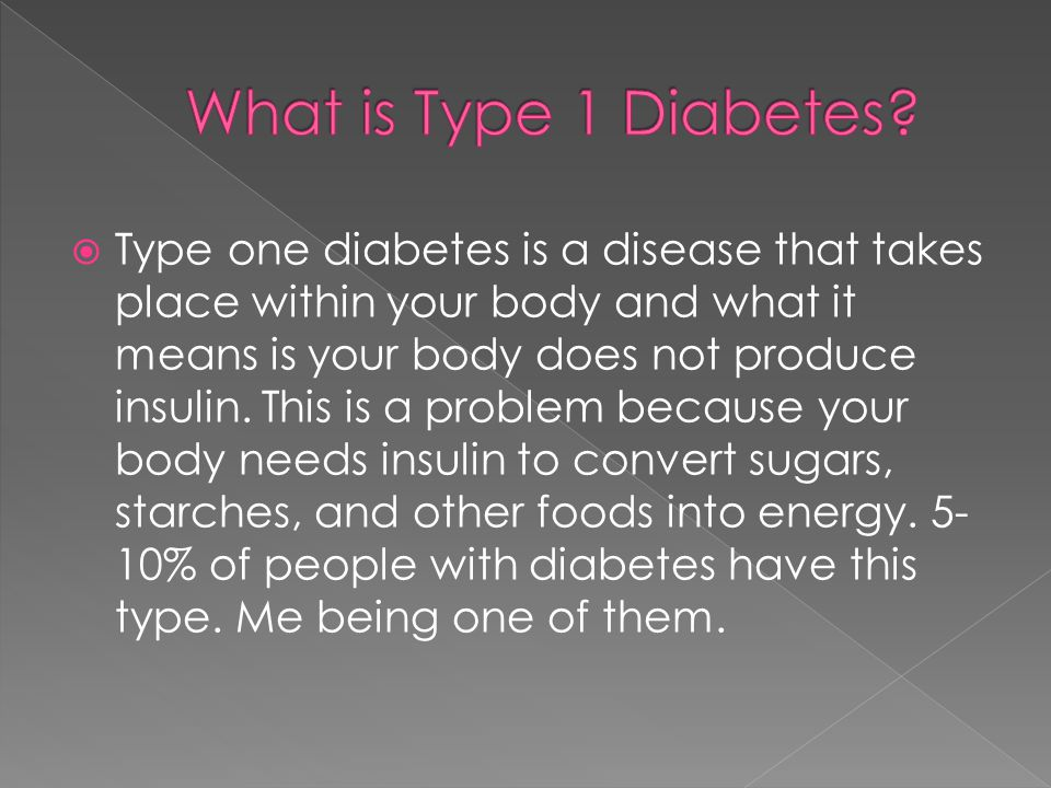  Type one diabetes is a disease that takes place within your body and what it means is your body does not produce insulin.
