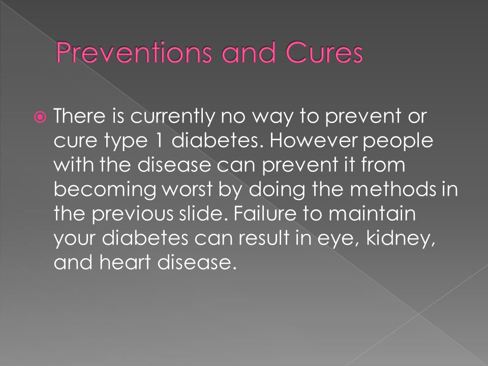  There is currently no way to prevent or cure type 1 diabetes.