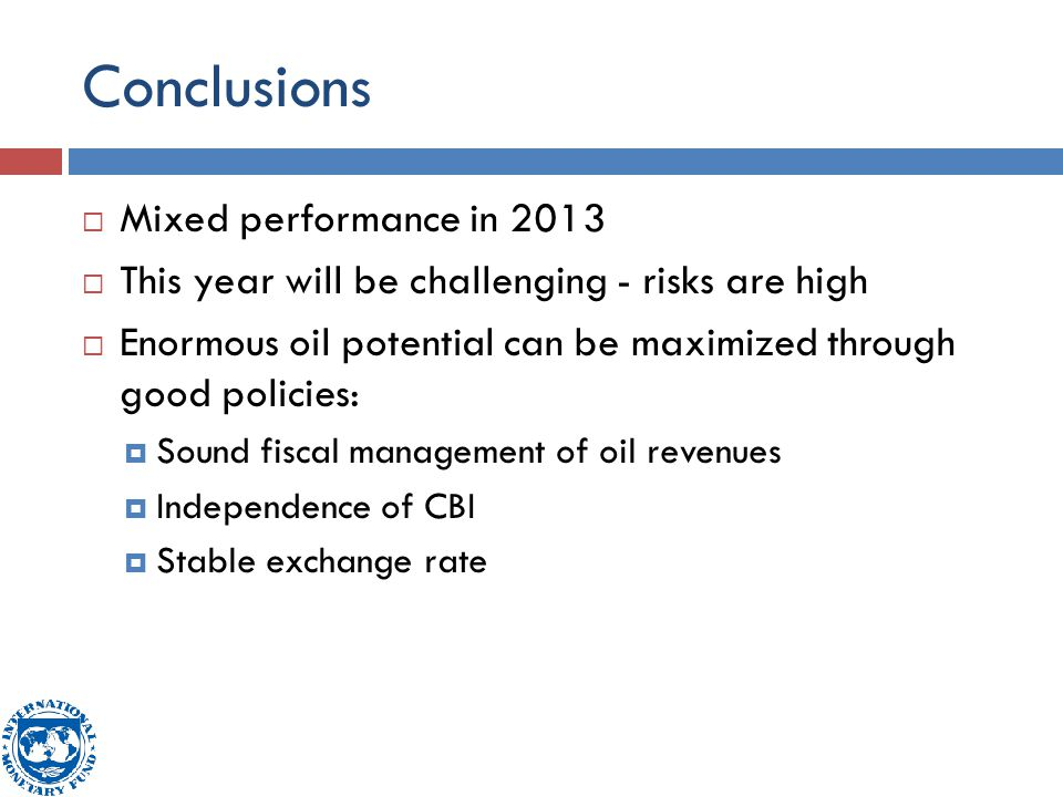 Conclusions  Mixed performance in 2013  This year will be challenging - risks are high  Enormous oil potential can be maximized through good policies:  Sound fiscal management of oil revenues  Independence of CBI  Stable exchange rate