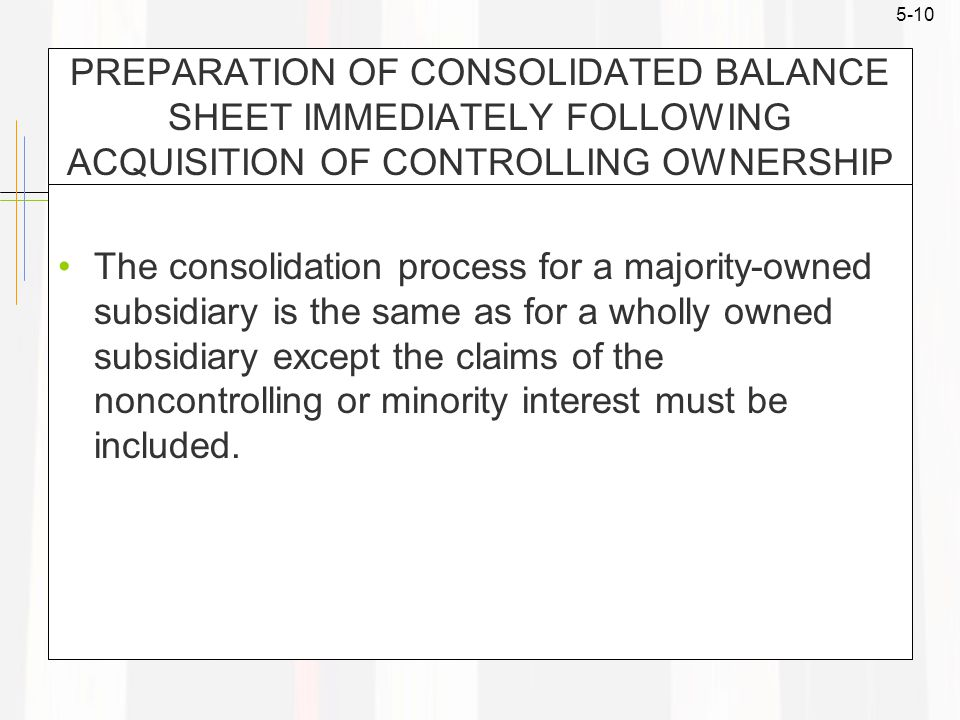 5-10 PREPARATION OF CONSOLIDATED BALANCE SHEET IMMEDIATELY FOLLOWING ACQUISITION OF CONTROLLING OWNERSHIP The consolidation process for a majority-owned subsidiary is the same as for a wholly owned subsidiary except the claims of the noncontrolling or minority interest must be included.