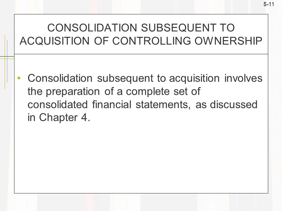 5-11 CONSOLIDATION SUBSEQUENT TO ACQUISITION OF CONTROLLING OWNERSHIP Consolidation subsequent to acquisition involves the preparation of a complete set of consolidated financial statements, as discussed in Chapter 4.