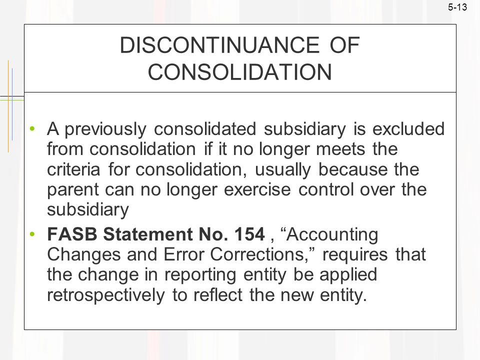 5-13 DISCONTINUANCE OF CONSOLIDATION A previously consolidated subsidiary is excluded from consolidation if it no longer meets the criteria for consolidation, usually because the parent can no longer exercise control over the subsidiary FASB Statement No.