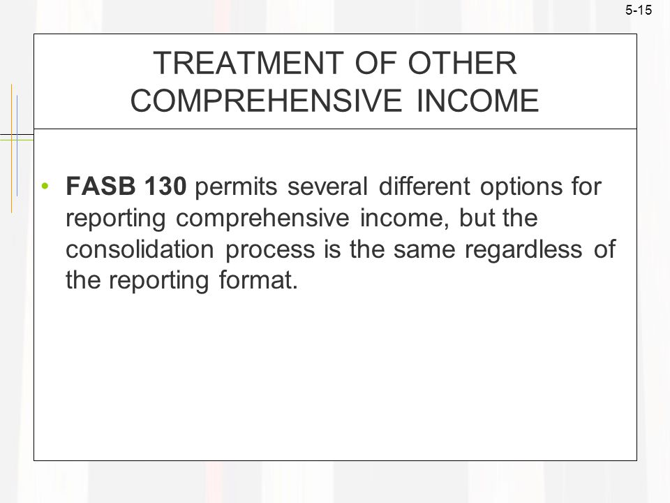 5-15 TREATMENT OF OTHER COMPREHENSIVE INCOME FASB 130 permits several different options for reporting comprehensive income, but the consolidation process is the same regardless of the reporting format.