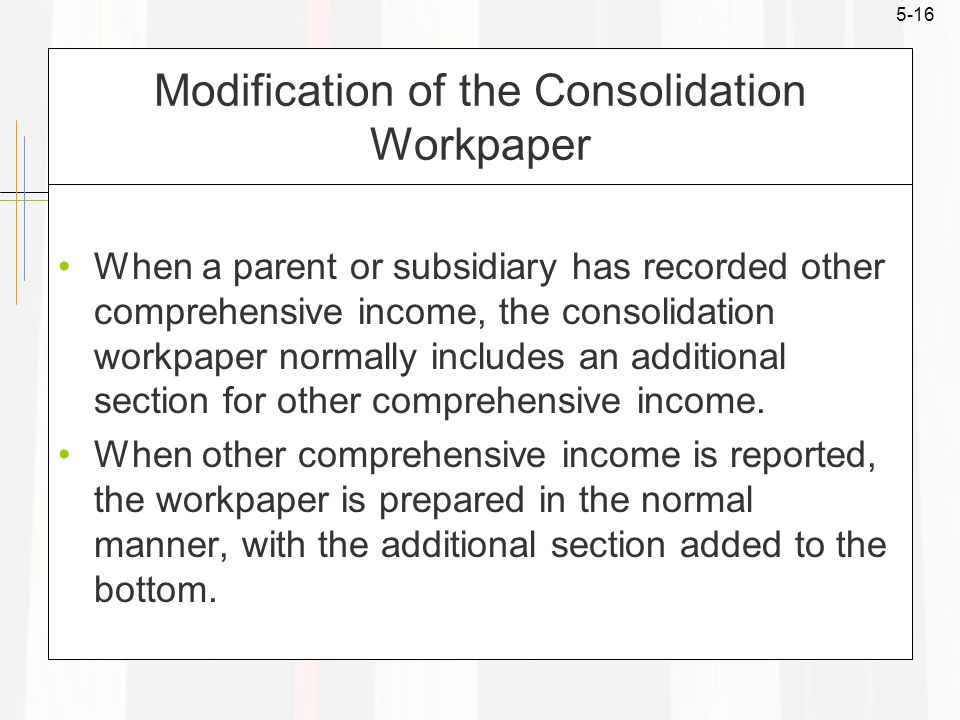 5-16 Modification of the Consolidation Workpaper When a parent or subsidiary has recorded other comprehensive income, the consolidation workpaper normally includes an additional section for other comprehensive income.