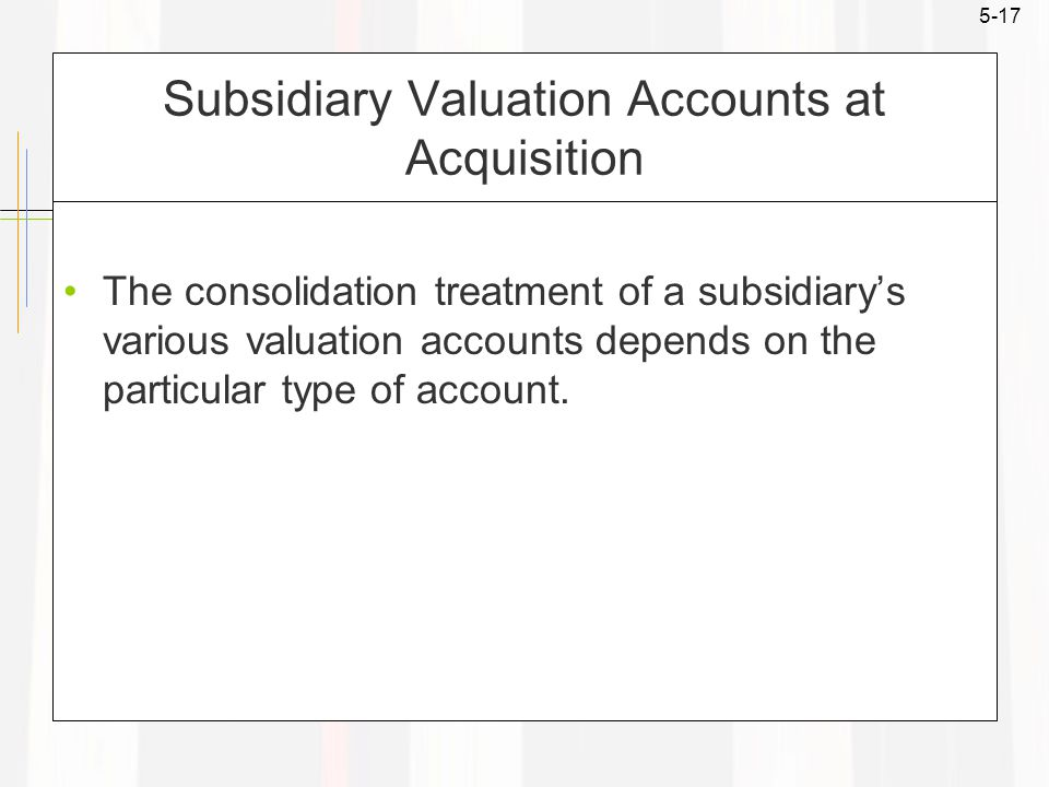 5-17 Subsidiary Valuation Accounts at Acquisition The consolidation treatment of a subsidiary's various valuation accounts depends on the particular type of account.