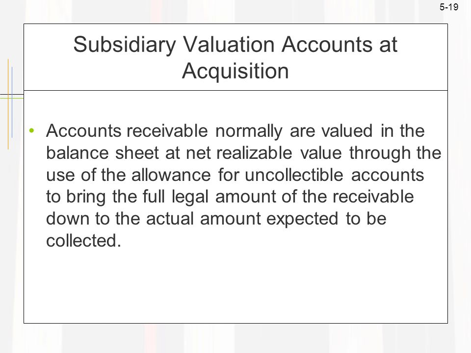 5-19 Subsidiary Valuation Accounts at Acquisition Accounts receivable normally are valued in the balance sheet at net realizable value through the use of the allowance for uncollectible accounts to bring the full legal amount of the receivable down to the actual amount expected to be collected.