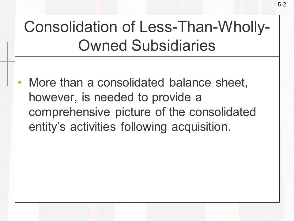5-2 Consolidation of Less-Than-Wholly- Owned Subsidiaries More than a consolidated balance sheet, however, is needed to provide a comprehensive picture of the consolidated entity's activities following acquisition.