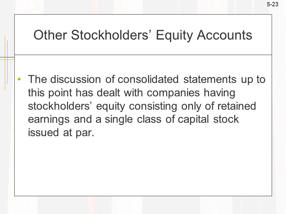 5-23 Other Stockholders' Equity Accounts The discussion of consolidated statements up to this point has dealt with companies having stockholders' equity consisting only of retained earnings and a single class of capital stock issued at par.