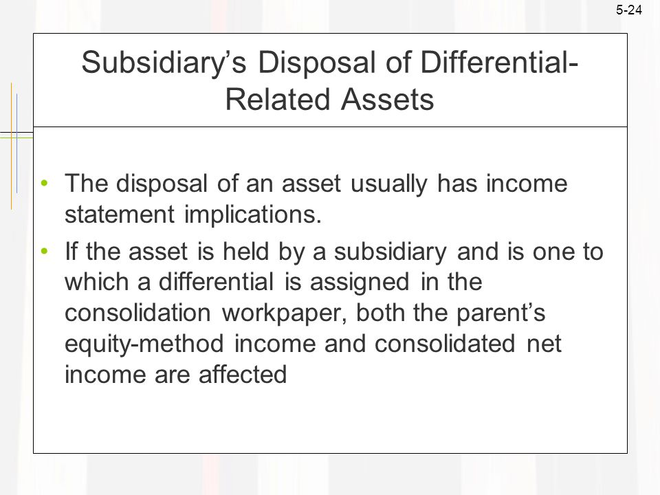 5-24 Subsidiary's Disposal of Differential- Related Assets The disposal of an asset usually has income statement implications.