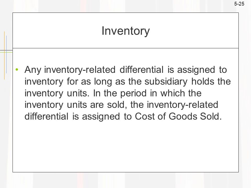 5-25 Inventory Any inventory-related differential is assigned to inventory for as long as the subsidiary holds the inventory units.