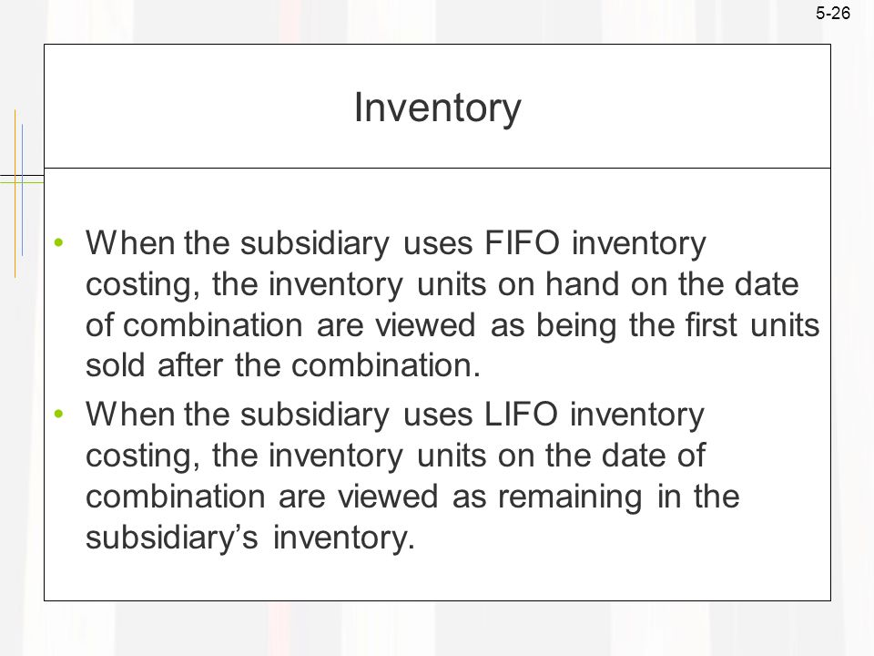 5-26 Inventory When the subsidiary uses FIFO inventory costing, the inventory units on hand on the date of combination are viewed as being the first units sold after the combination.