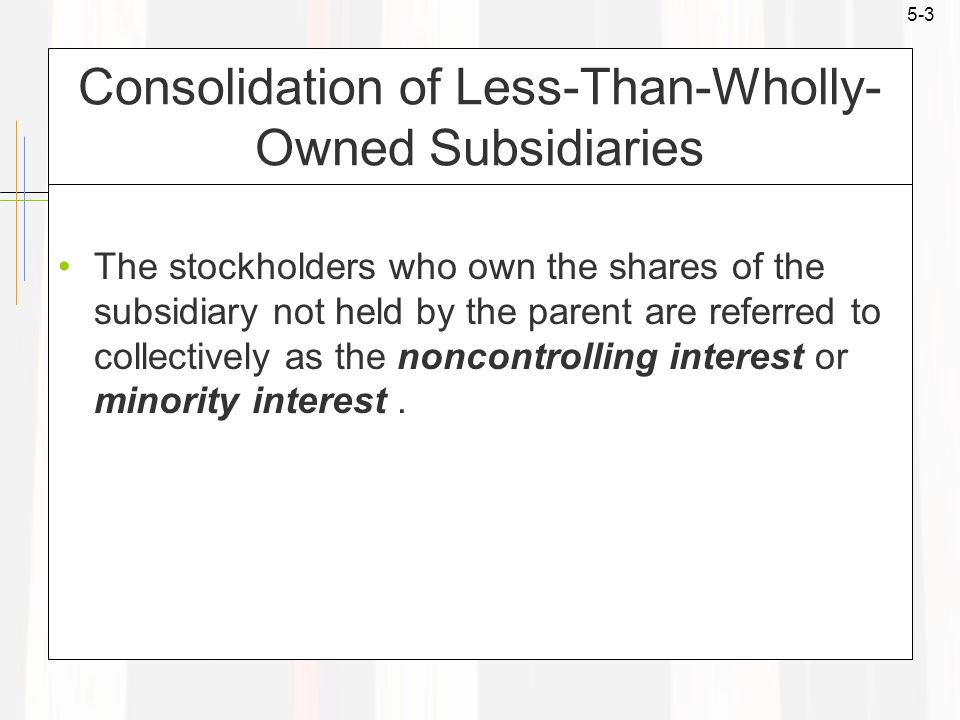 5-3 Consolidation of Less-Than-Wholly- Owned Subsidiaries The stockholders who own the shares of the subsidiary not held by the parent are referred to collectively as the noncontrolling interest or minority interest.