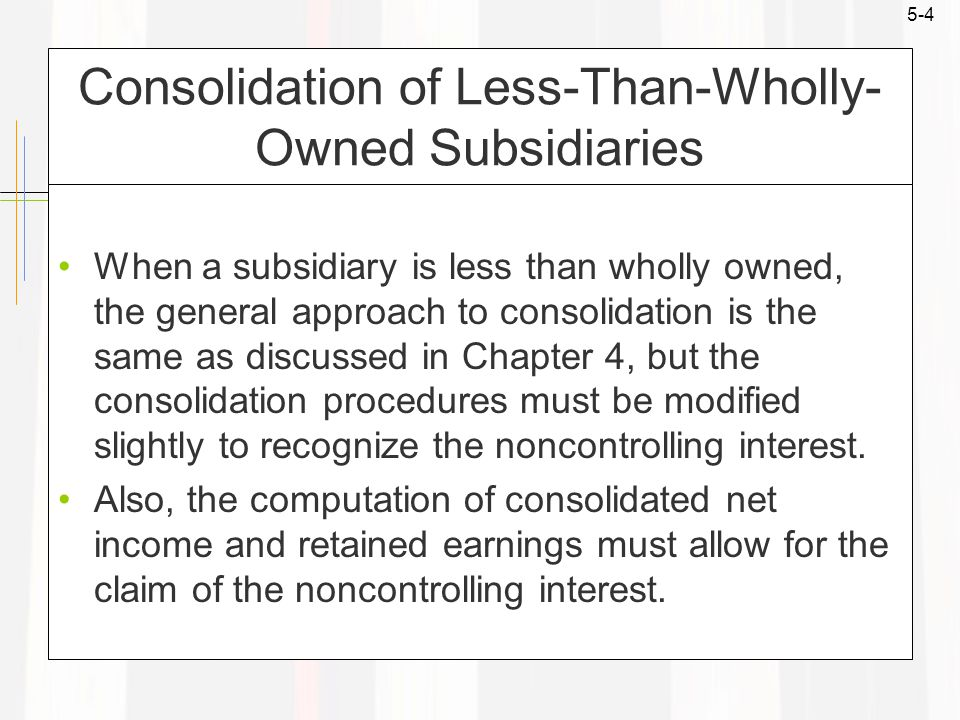 5-4 Consolidation of Less-Than-Wholly- Owned Subsidiaries When a subsidiary is less than wholly owned, the general approach to consolidation is the same as discussed in Chapter 4, but the consolidation procedures must be modified slightly to recognize the noncontrolling interest.
