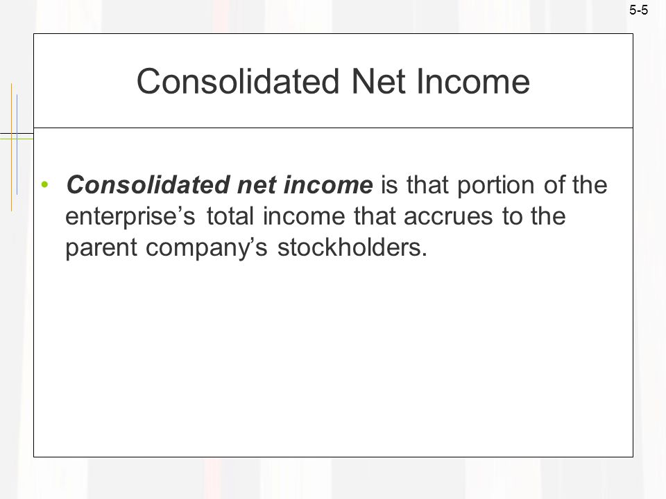 5-5 Consolidated Net Income Consolidated net income is that portion of the enterprise's total income that accrues to the parent company's stockholders.