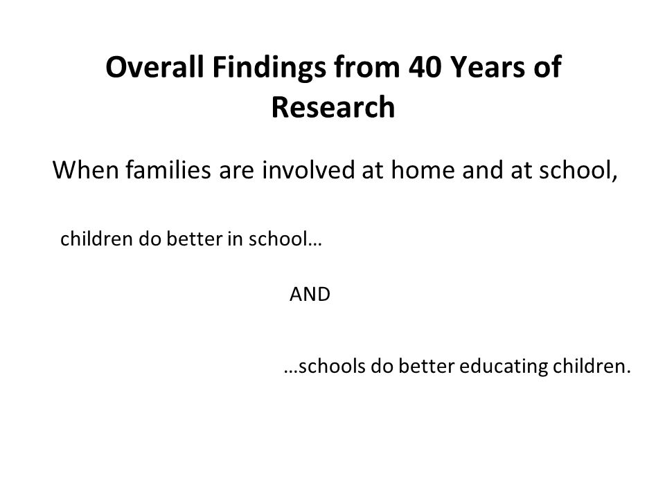 Overall Findings from 40 Years of Research When families are involved at home and at school, children do better in school… …schools do better educating children.