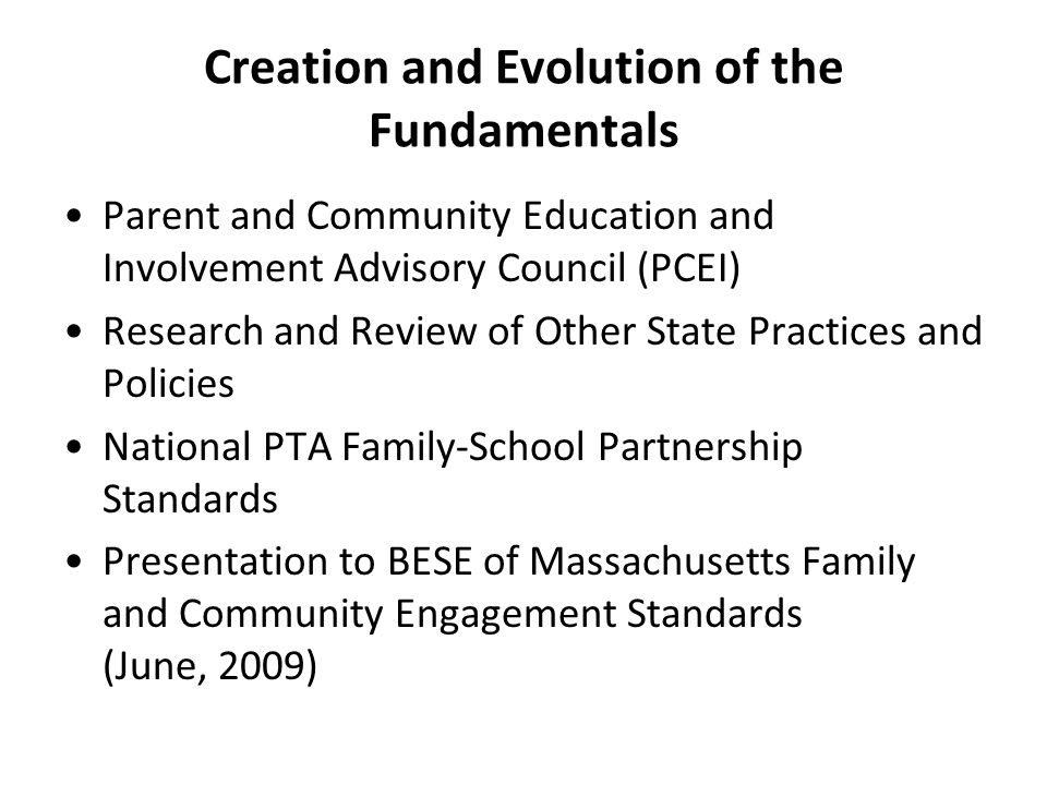 Creation and Evolution of the Fundamentals Parent and Community Education and Involvement Advisory Council (PCEI) Research and Review of Other State Practices and Policies National PTA Family-School Partnership Standards Presentation to BESE of Massachusetts Family and Community Engagement Standards (June, 2009)
