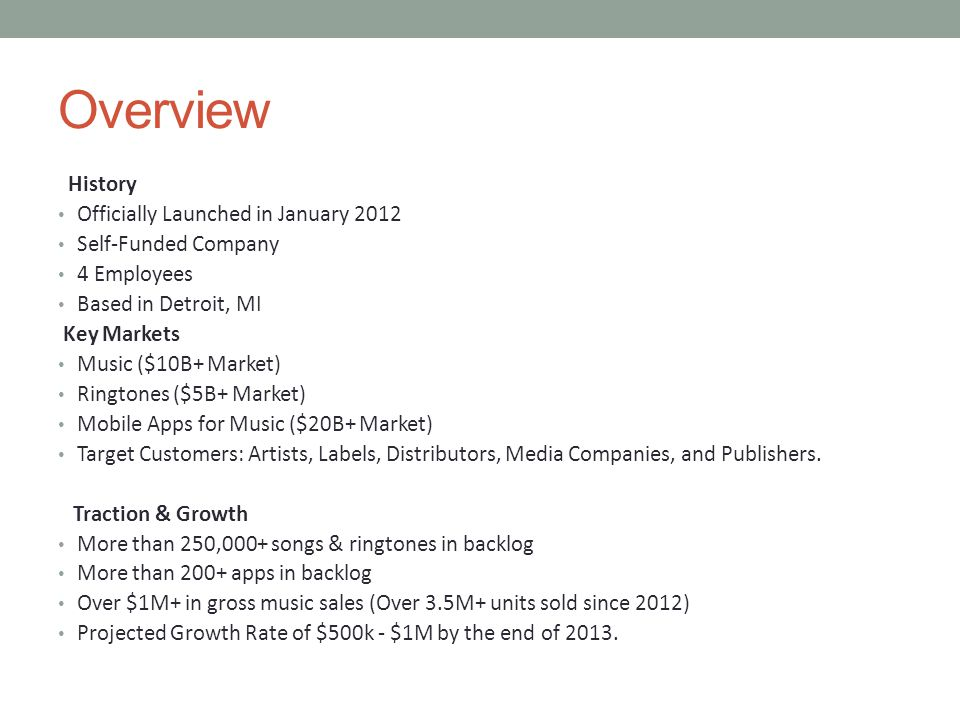 Overview History Officially Launched in January 2012 Self-Funded Company 4 Employees Based in Detroit, MI Key Markets Music ($10B+ Market) Ringtones ($5B+ Market) Mobile Apps for Music ($20B+ Market) Target Customers: Artists, Labels, Distributors, Media Companies, and Publishers.