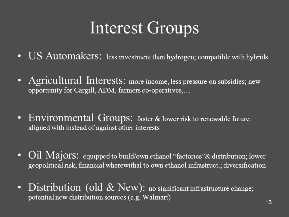 13 Interest Groups US Automakers: less investment than hydrogen; compatible with hybrids Agricultural Interests: more income, less pressure on subsidies; new opportunity for Cargill, ADM, farmers co-operatives,… Environmental Groups: faster & lower risk to renewable future; aligned with instead of against other interests Oil Majors: equipped to build/own ethanol factories & distribution; lower geopolitical risk, financial wherewithal to own ethanol infrastruct.; diversification Distribution (old & New): no significant infrastructure change; potential new distribution sources (e.g.