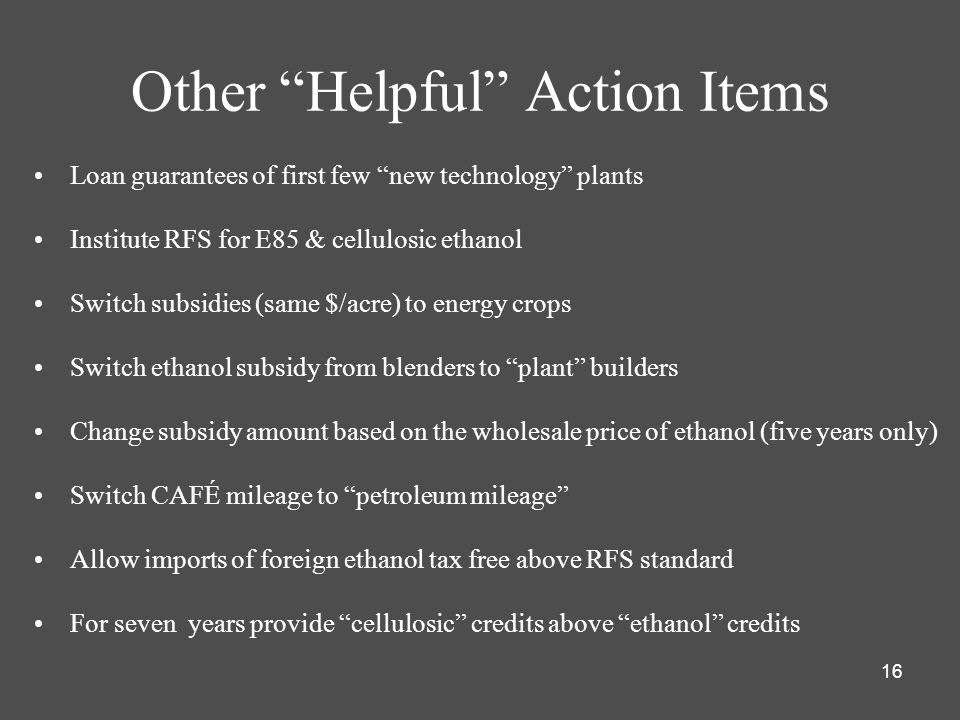 16 Other Helpful Action Items Loan guarantees of first few new technology plants Institute RFS for E85 & cellulosic ethanol Switch subsidies (same $/acre) to energy crops Switch ethanol subsidy from blenders to plant builders Change subsidy amount based on the wholesale price of ethanol (five years only) Switch CAFÉ mileage to petroleum mileage Allow imports of foreign ethanol tax free above RFS standard For seven years provide cellulosic credits above ethanol credits