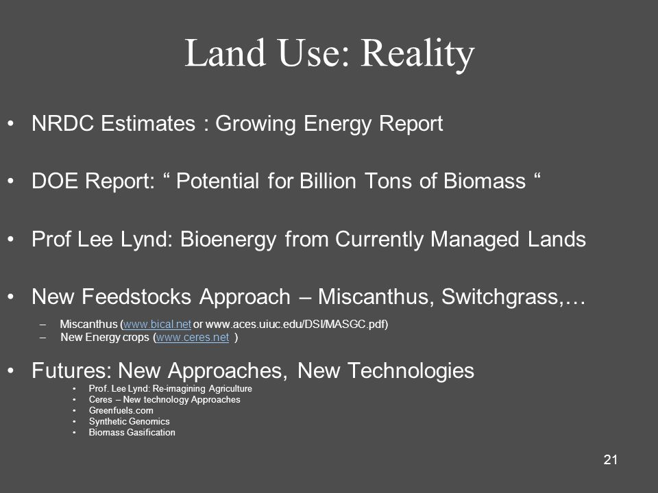 21 Land Use: Reality NRDC Estimates : Growing Energy Report DOE Report: Potential for Billion Tons of Biomass Prof Lee Lynd: Bioenergy from Currently Managed Lands New Feedstocks Approach – Miscanthus, Switchgrass,… –Miscanthus (www.bical.net or www.aces.uiuc.edu/DSI/MASGC.pdf)www.bical.net –New Energy crops (www.ceres.net )www.ceres.net Futures: New Approaches, New Technologies Prof.