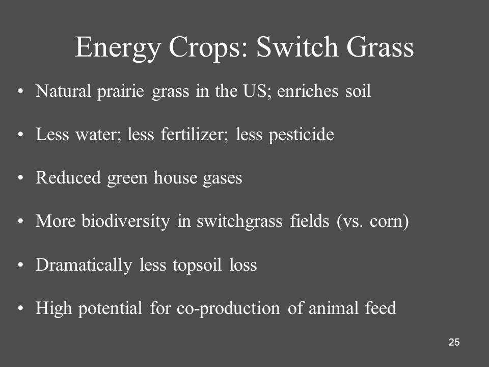25 Energy Crops: Switch Grass Natural prairie grass in the US; enriches soil Less water; less fertilizer; less pesticide Reduced green house gases More biodiversity in switchgrass fields (vs.