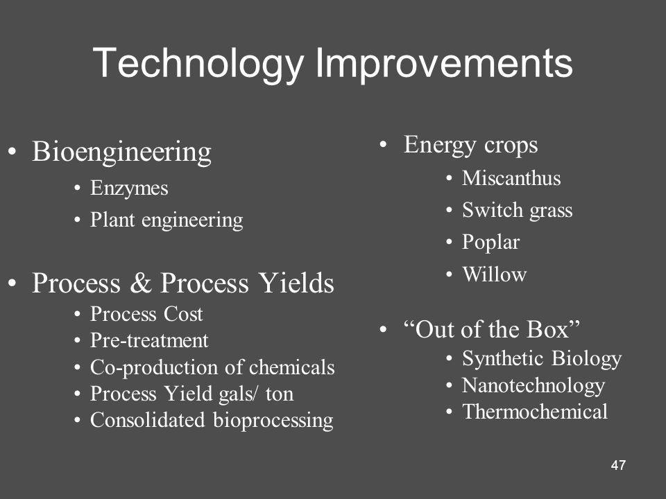 47 Bioengineering Enzymes Plant engineering Process & Process Yields Process Cost Pre-treatment Co-production of chemicals Process Yield gals/ ton Consolidated bioprocessing Technology Improvements Energy crops Miscanthus Switch grass Poplar Willow Out of the Box Synthetic Biology Nanotechnology Thermochemical