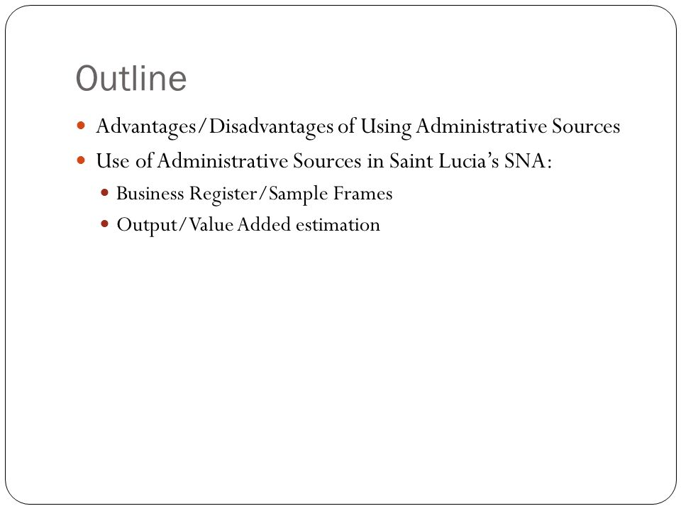 Outline Advantages/Disadvantages of Using Administrative Sources Use of Administrative Sources in Saint Lucia's SNA: Business Register/Sample Frames Output/Value Added estimation