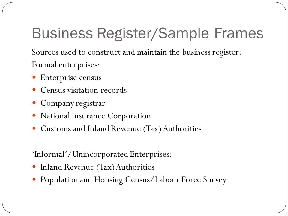 Business Register/Sample Frames Sources used to construct and maintain the business register: Formal enterprises: Enterprise census Census visitation records Company registrar National Insurance Corporation Customs and Inland Revenue (Tax) Authorities 'Informal'/Unincorporated Enterprises: Inland Revenue (Tax) Authorities Population and Housing Census/Labour Force Survey