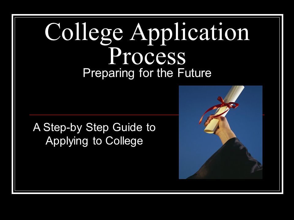 College Application Process Preparing for the Future A Step-by Step Guide to Applying to College