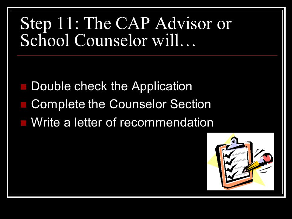 Step 11: The CAP Advisor or School Counselor will… Double check the Application Complete the Counselor Section Write a letter of recommendation
