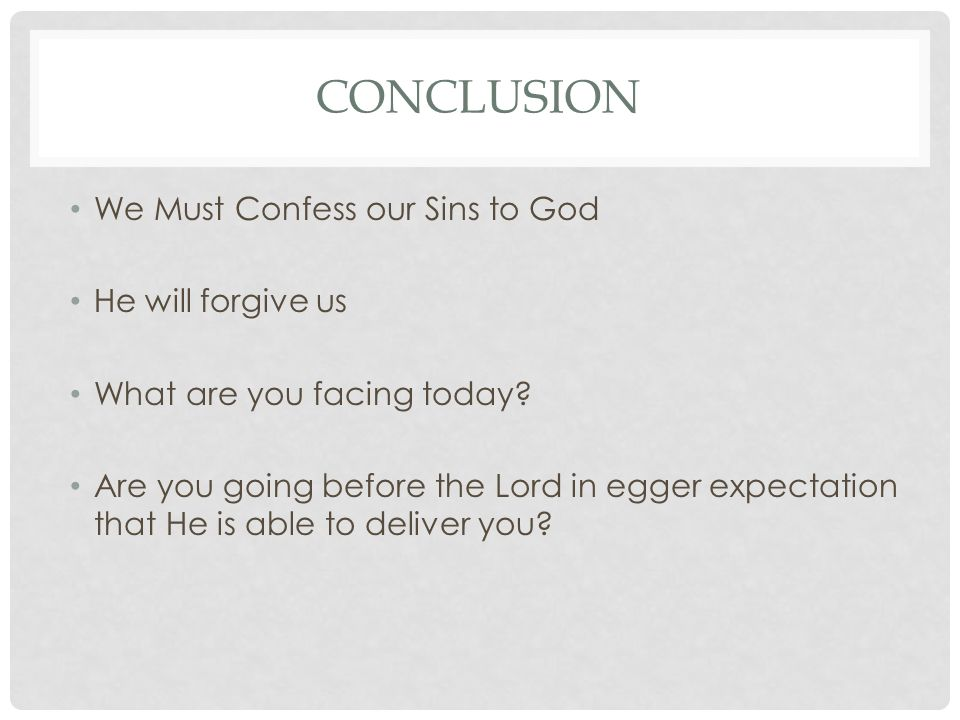 CONCLUSION We Must Confess our Sins to God He will forgive us What are you facing today.