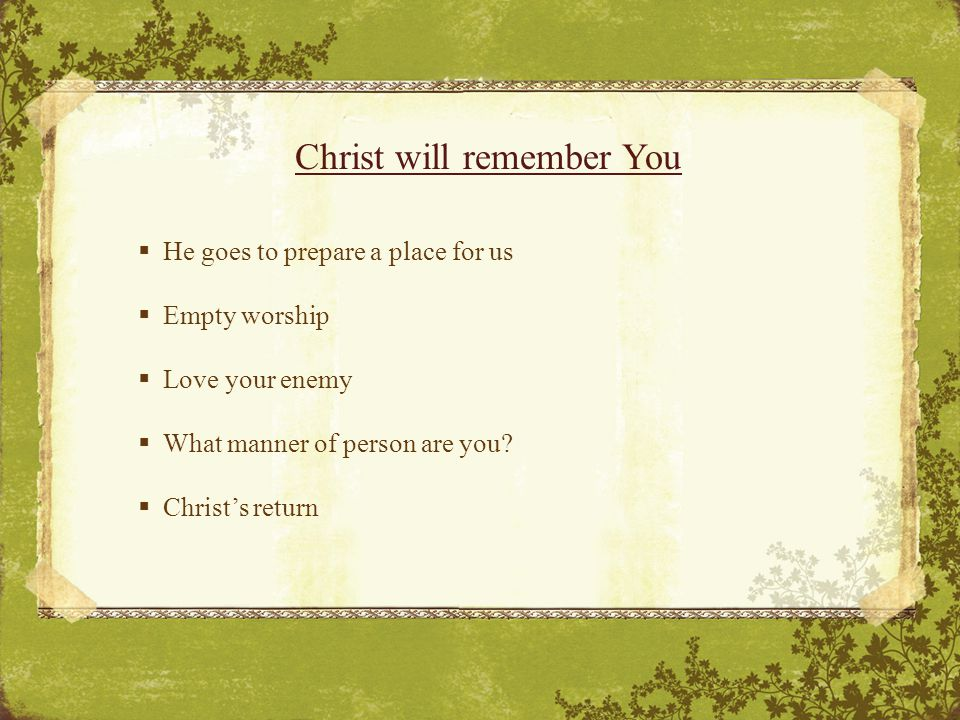 Christ will remember You  He goes to prepare a place for us  Empty worship  Love your enemy  What manner of person are you.