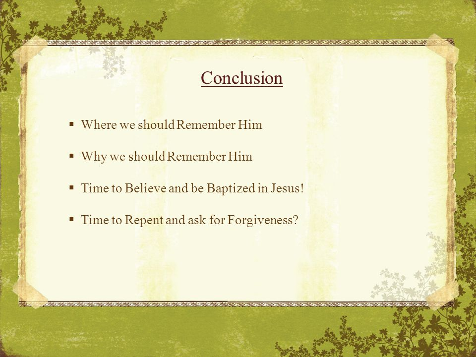 Conclusion  Where we should Remember Him  Why we should Remember Him  Time to Believe and be Baptized in Jesus.