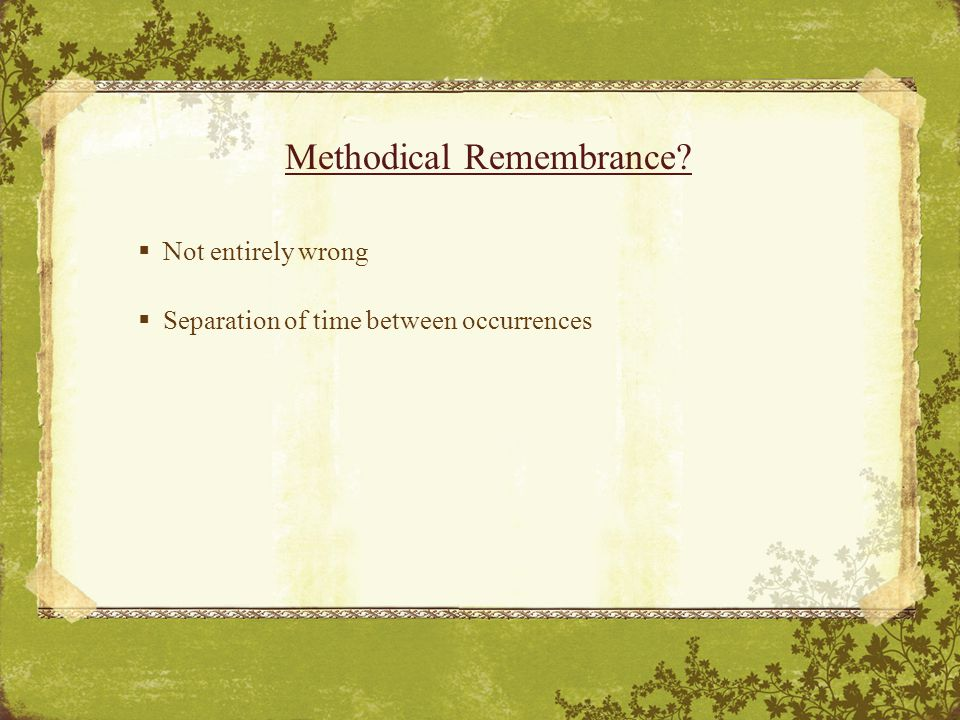 Methodical Remembrance  Not entirely wrong  Separation of time between occurrences